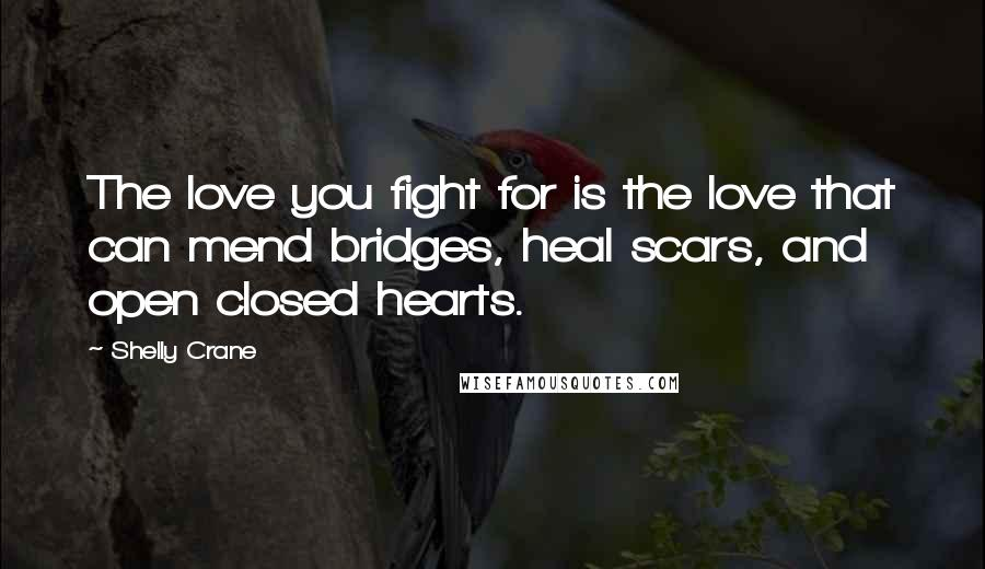 Shelly Crane quotes: The love you fight for is the love that can mend bridges, heal scars, and open closed hearts.