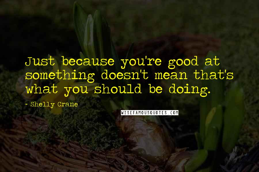 Shelly Crane quotes: Just because you're good at something doesn't mean that's what you should be doing.