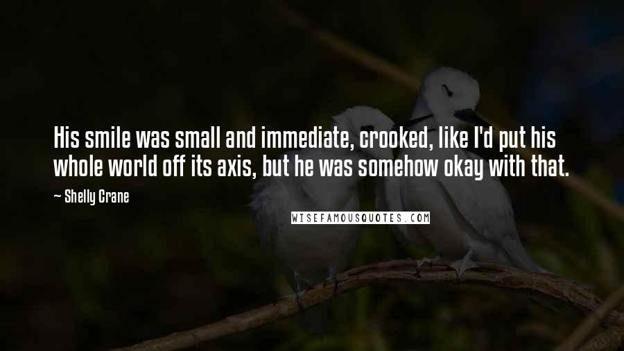 Shelly Crane quotes: His smile was small and immediate, crooked, like I'd put his whole world off its axis, but he was somehow okay with that.
