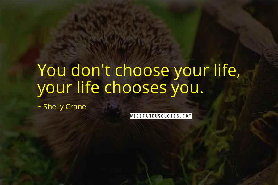 Shelly Crane quotes: You don't choose your life, your life chooses you.