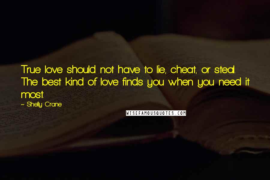 Shelly Crane quotes: True love should not have to lie, cheat, or steal. The best kind of love finds you when you need it most.