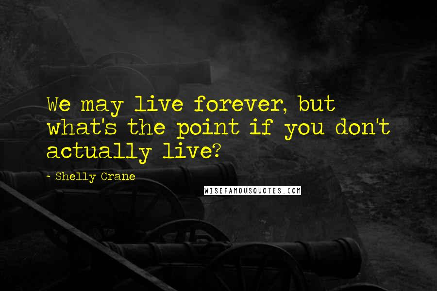 Shelly Crane quotes: We may live forever, but what's the point if you don't actually live?