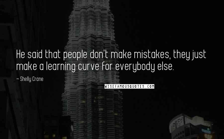 Shelly Crane quotes: He said that people don't make mistakes, they just make a learning curve for everybody else.