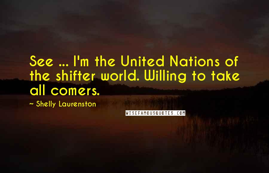 Shelly Laurenston quotes: See ... I'm the United Nations of the shifter world. Willing to take all comers.