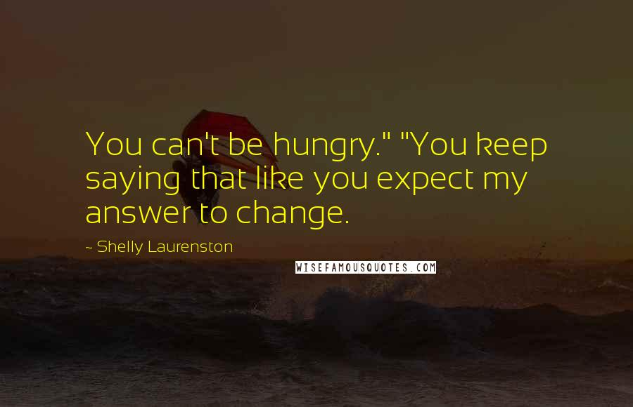 "Shelly Laurenston quotes: You can't be hungry."" ""You keep saying that like you expect my answer to change."