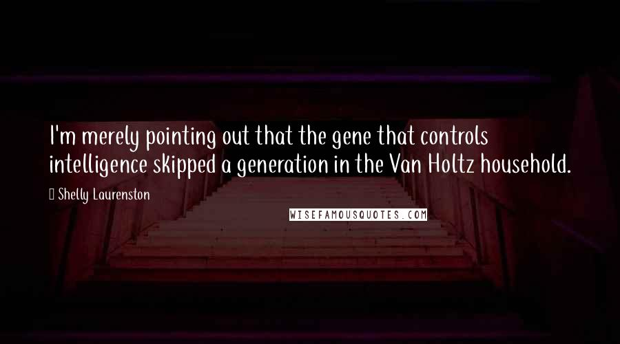Shelly Laurenston quotes: I'm merely pointing out that the gene that controls intelligence skipped a generation in the Van Holtz household.