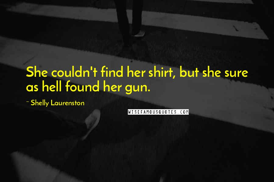Shelly Laurenston quotes: She couldn't find her shirt, but she sure as hell found her gun.