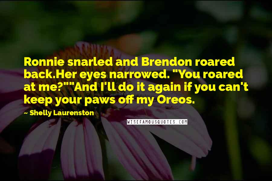 "Shelly Laurenston quotes: Ronnie snarled and Brendon roared back.Her eyes narrowed. ""You roared at me?""""And I'll do it again if you can't keep your paws off my Oreos."