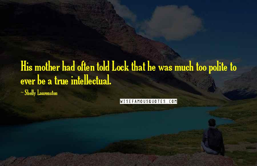 Shelly Laurenston quotes: His mother had often told Lock that he was much too polite to ever be a true intellectual.