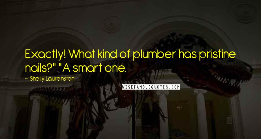 "Shelly Laurenston quotes: Exactly! What kind of plumber has pristine nails?"" ""A smart one."