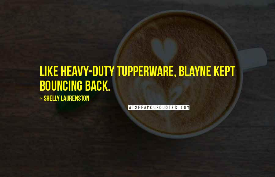 Shelly Laurenston quotes: Like heavy-duty Tupperware, Blayne kept bouncing back.