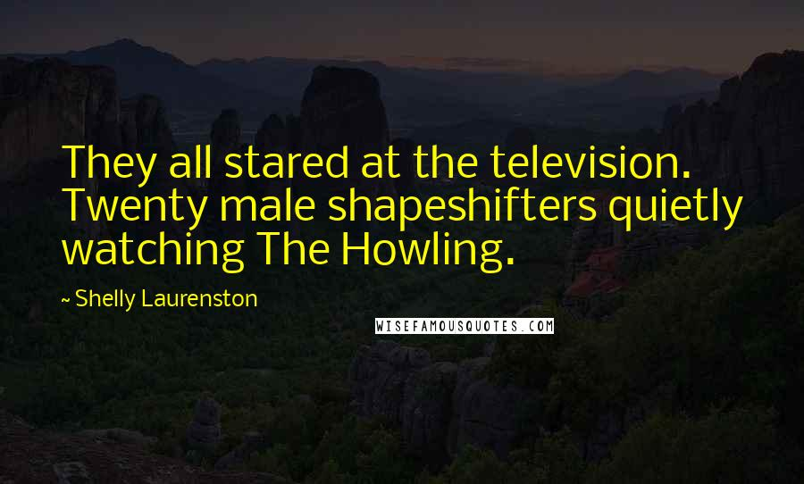 Shelly Laurenston quotes: They all stared at the television. Twenty male shapeshifters quietly watching The Howling.