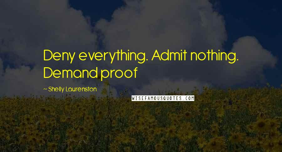 Shelly Laurenston quotes: Deny everything. Admit nothing. Demand proof