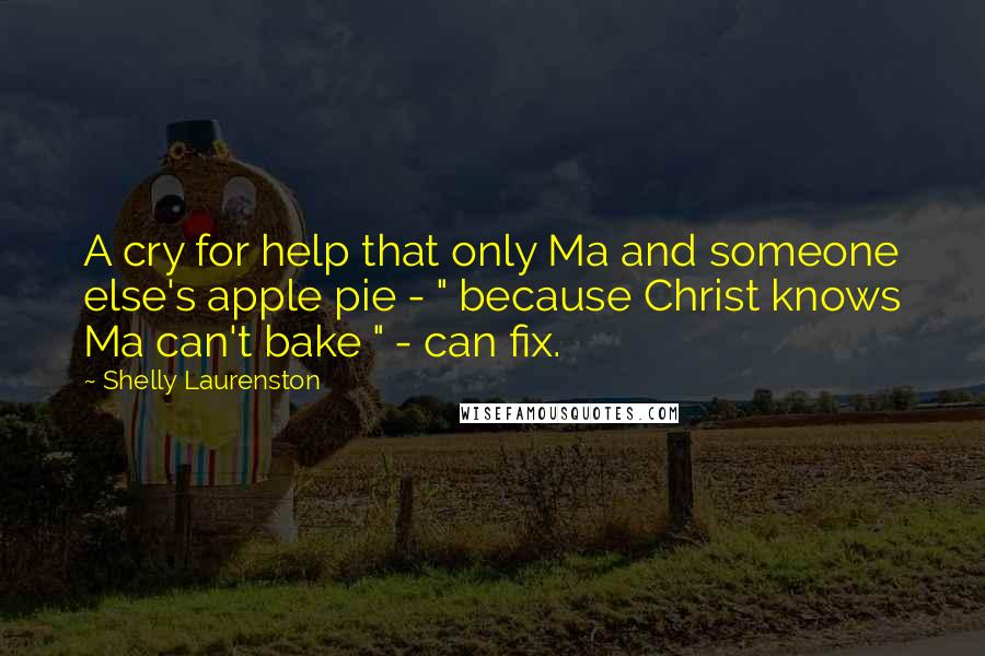 "Shelly Laurenston quotes: A cry for help that only Ma and someone else's apple pie - "" because Christ knows Ma can't bake "" - can fix."