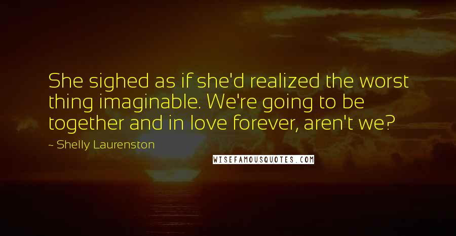 Shelly Laurenston quotes: She sighed as if she'd realized the worst thing imaginable. We're going to be together and in love forever, aren't we?