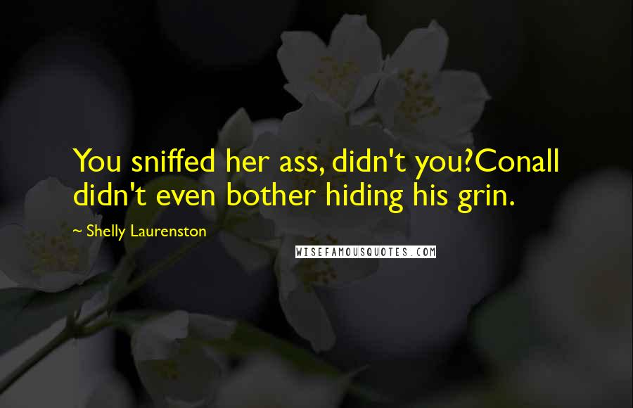 Shelly Laurenston quotes: You sniffed her ass, didn't you?Conall didn't even bother hiding his grin.