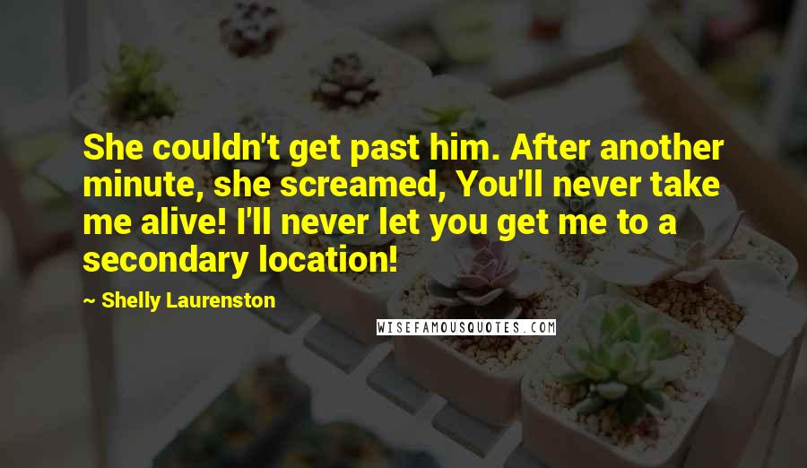 Shelly Laurenston quotes: She couldn't get past him. After another minute, she screamed, You'll never take me alive! I'll never let you get me to a secondary location!