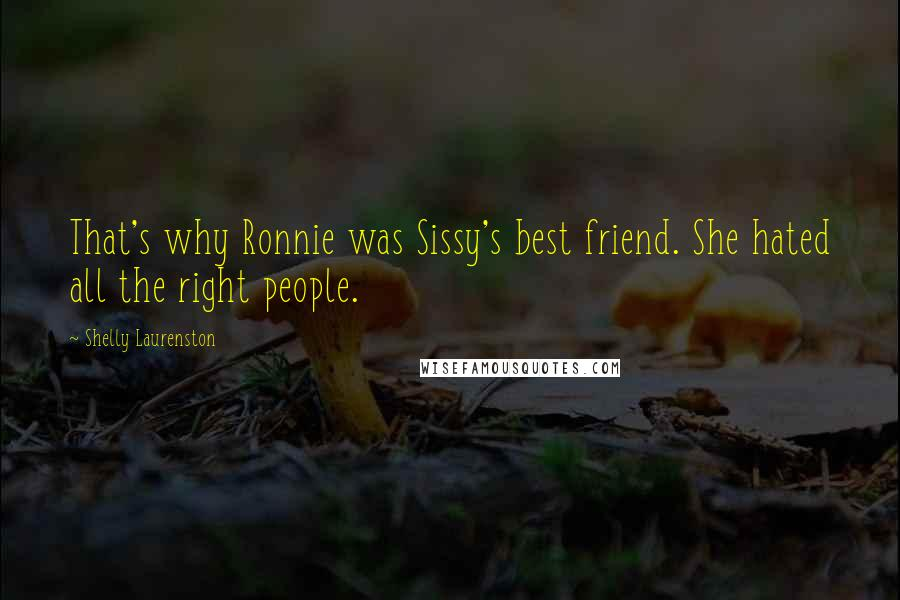 Shelly Laurenston quotes: That's why Ronnie was Sissy's best friend. She hated all the right people.