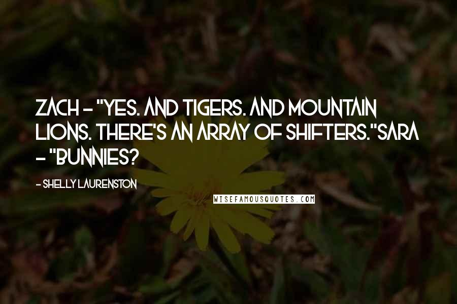 "Shelly Laurenston quotes: Zach - ""Yes. And Tigers. And mountain lions. There's an array of shifters.""Sara - ""Bunnies?"
