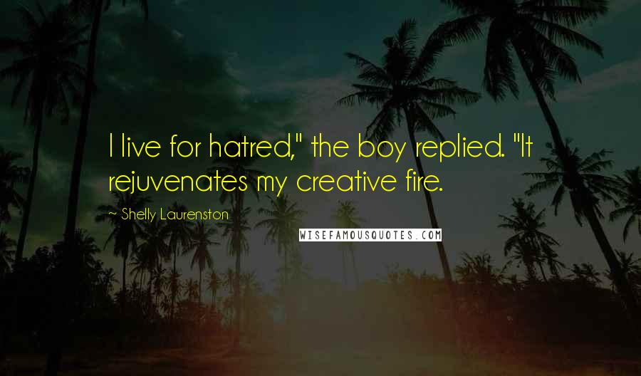 "Shelly Laurenston quotes: I live for hatred,"" the boy replied. ""It rejuvenates my creative fire."