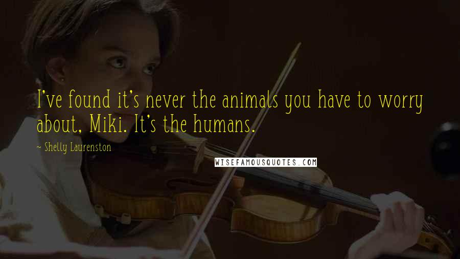 Shelly Laurenston quotes: I've found it's never the animals you have to worry about, Miki. It's the humans.