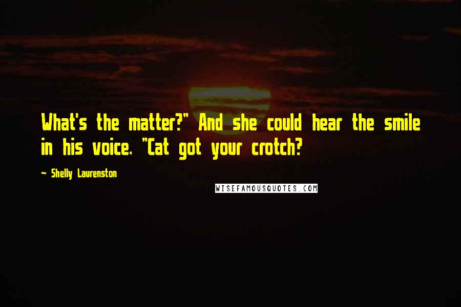 "Shelly Laurenston quotes: What's the matter?"" And she could hear the smile in his voice. ""Cat got your crotch?"