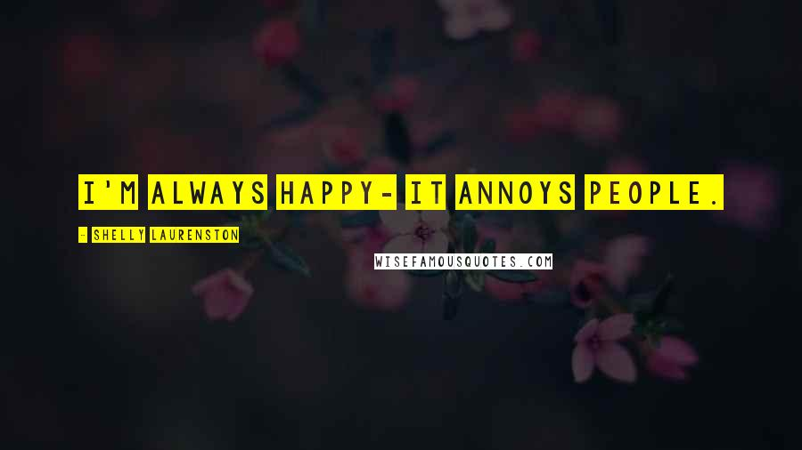 Shelly Laurenston quotes: I'm always happy- it annoys people.