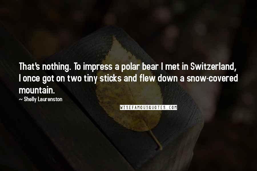 Shelly Laurenston quotes: That's nothing. To impress a polar bear I met in Switzerland, I once got on two tiny sticks and flew down a snow-covered mountain.