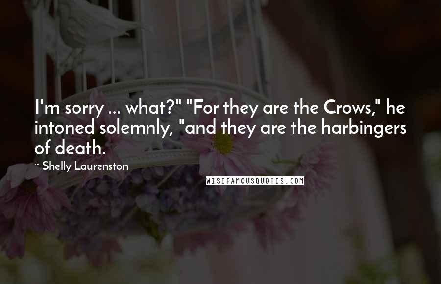 "Shelly Laurenston quotes: I'm sorry ... what?"" ""For they are the Crows,"" he intoned solemnly, ""and they are the harbingers of death."
