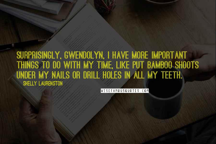 Shelly Laurenston quotes: Surprisingly, Gwendolyn, I have more important things to do with my time, like put bamboo shoots under my nails or drill holes in all my teeth.