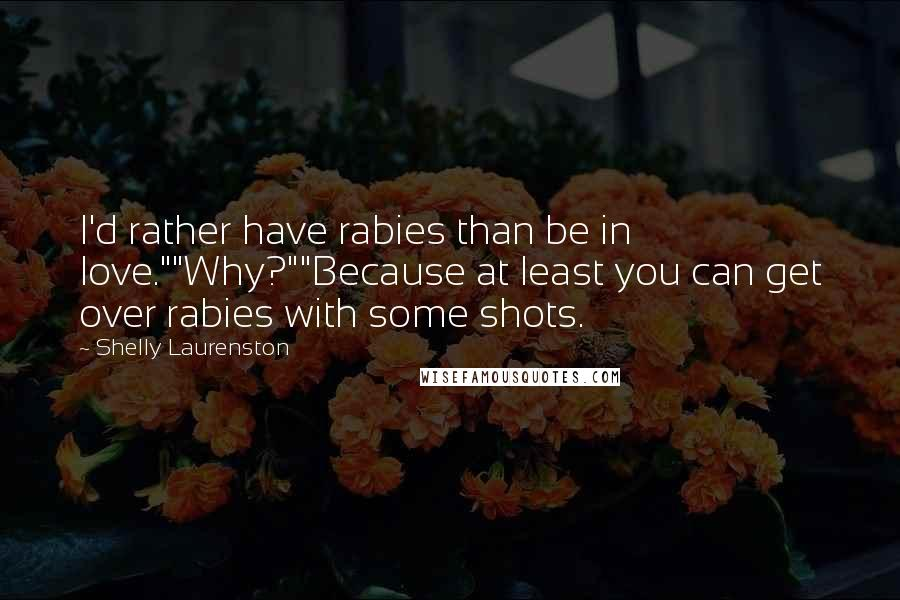 "Shelly Laurenston quotes: I'd rather have rabies than be in love.""""Why?""""Because at least you can get over rabies with some shots."