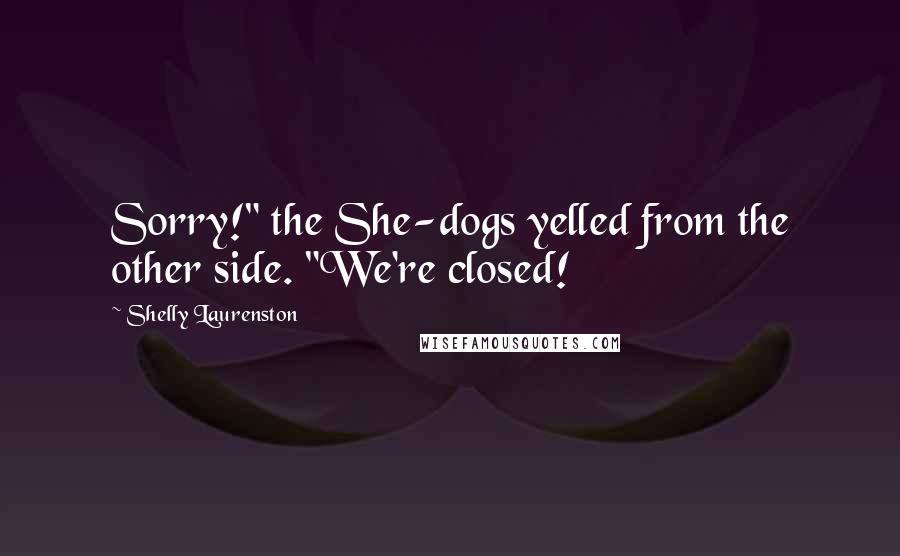"Shelly Laurenston quotes: Sorry!"" the She-dogs yelled from the other side. ""We're closed!"