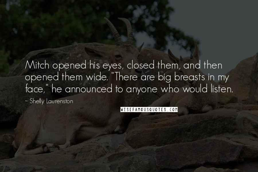 "Shelly Laurenston quotes: Mitch opened his eyes, closed them, and then opened them wide. ""There are big breasts in my face,"" he announced to anyone who would listen."