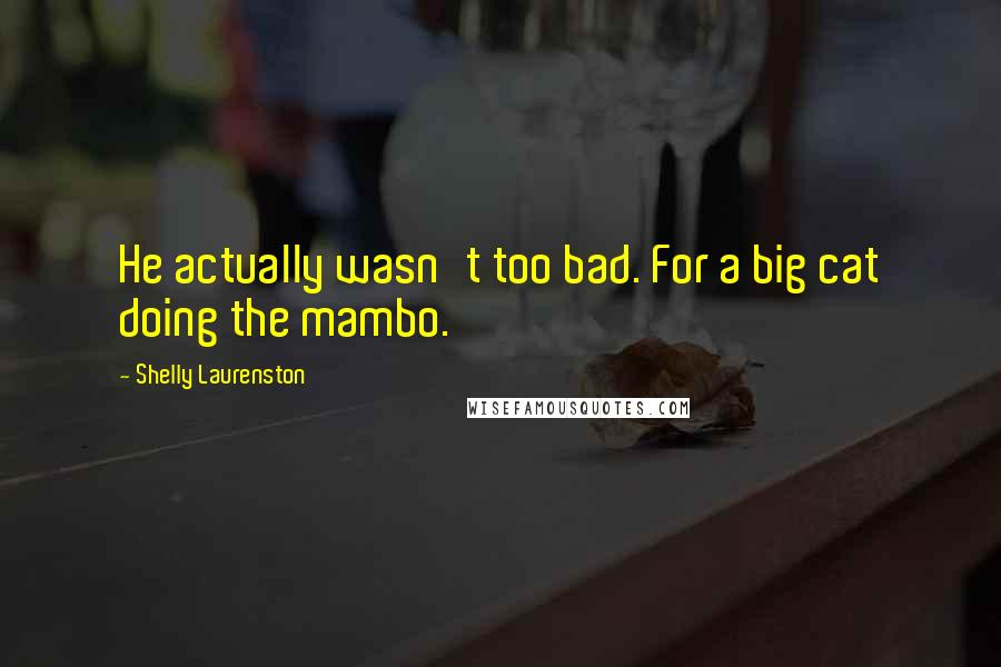 Shelly Laurenston quotes: He actually wasn't too bad. For a big cat doing the mambo.