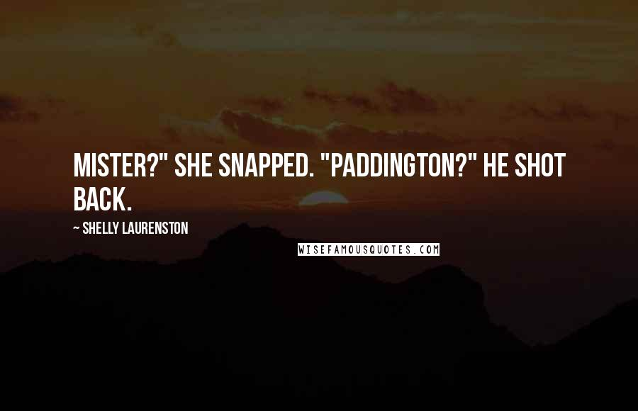 "Shelly Laurenston quotes: Mister?"" she snapped. ""Paddington?"" he shot back."