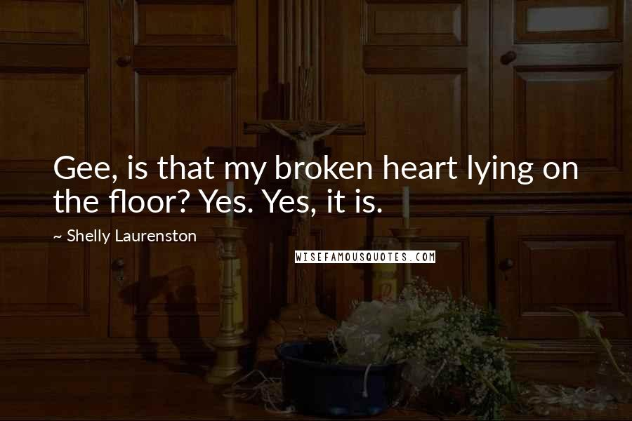 Shelly Laurenston quotes: Gee, is that my broken heart lying on the floor? Yes. Yes, it is.