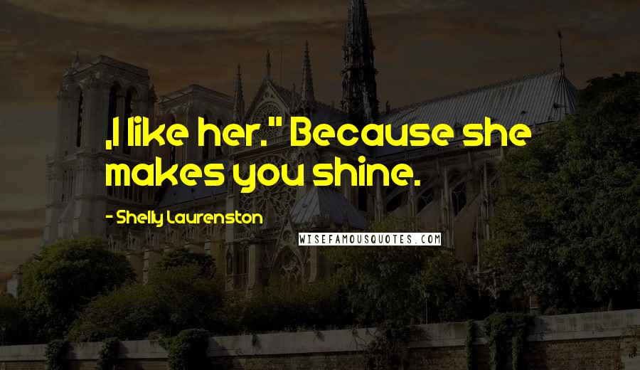 "Shelly Laurenston quotes: ,I like her."" Because she makes you shine."