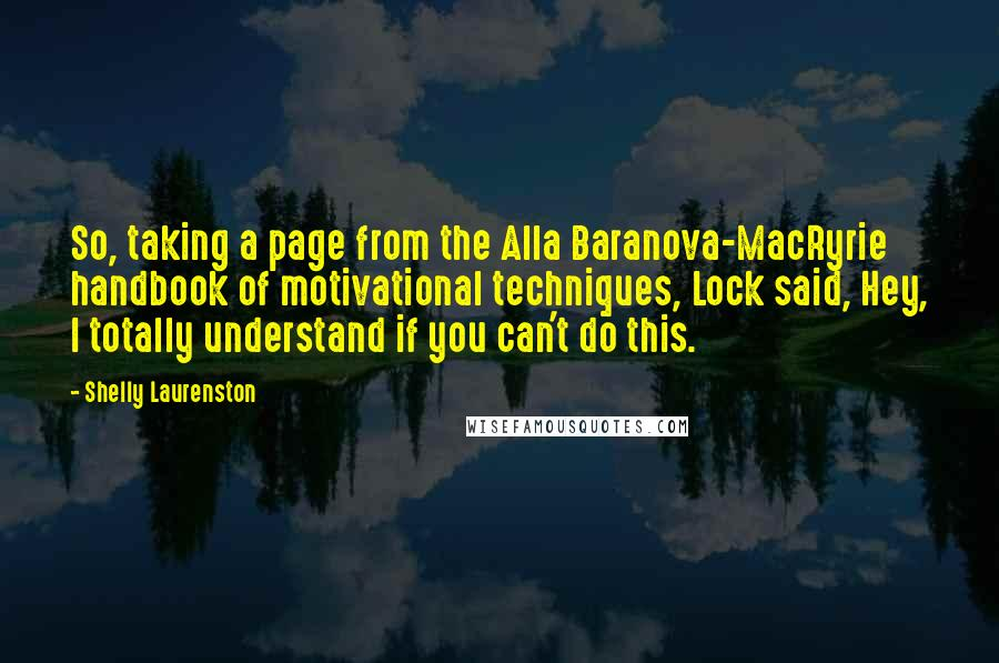 Shelly Laurenston quotes: So, taking a page from the Alla Baranova-MacRyrie handbook of motivational techniques, Lock said, Hey, I totally understand if you can't do this.