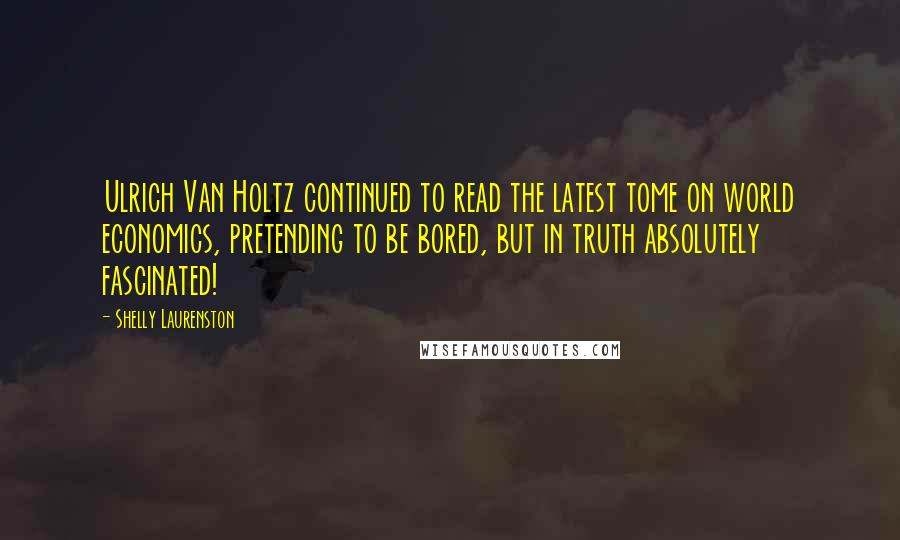 Shelly Laurenston quotes: Ulrich Van Holtz continued to read the latest tome on world economics, pretending to be bored, but in truth absolutely fascinated!