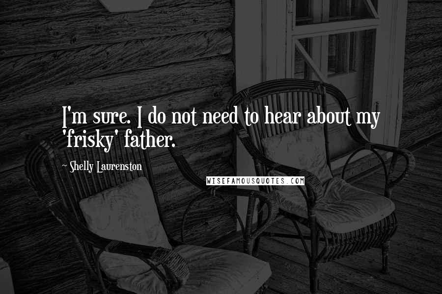 Shelly Laurenston quotes: I'm sure. I do not need to hear about my 'frisky' father.