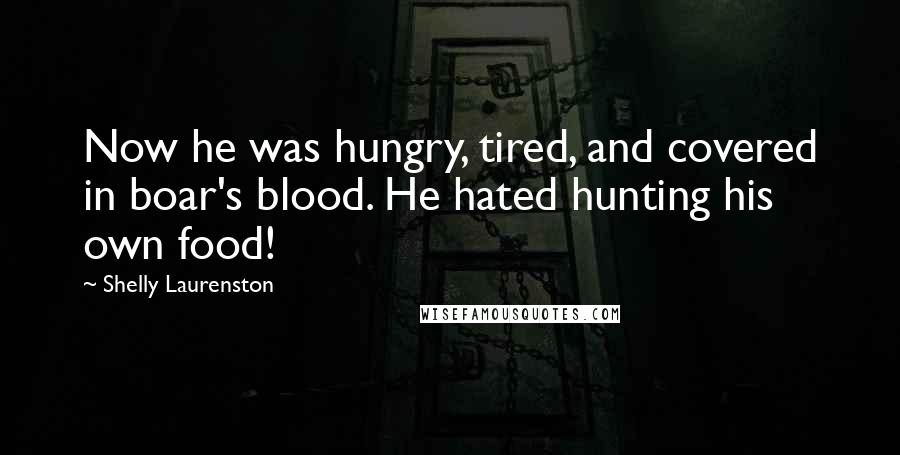 Shelly Laurenston quotes: Now he was hungry, tired, and covered in boar's blood. He hated hunting his own food!