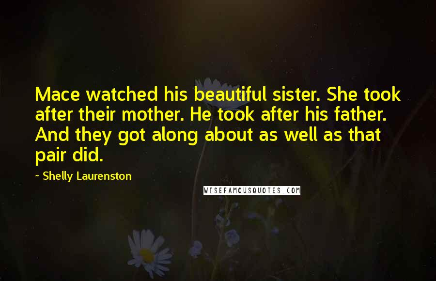 Shelly Laurenston quotes: Mace watched his beautiful sister. She took after their mother. He took after his father. And they got along about as well as that pair did.