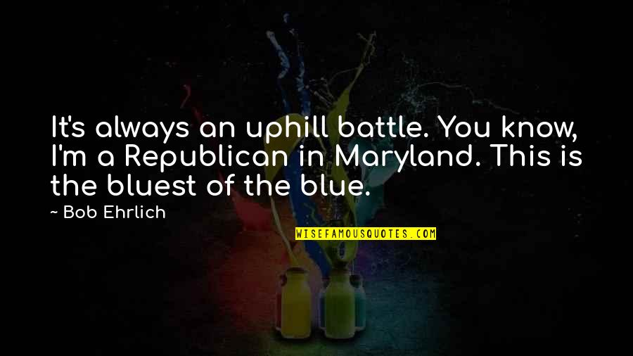 Shely Quotes By Bob Ehrlich: It's always an uphill battle. You know, I'm