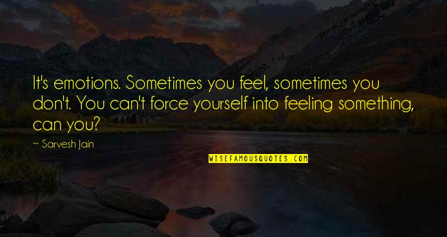 Shely Quotes By Sarvesh Jain: It's emotions. Sometimes you feel, sometimes you don't.