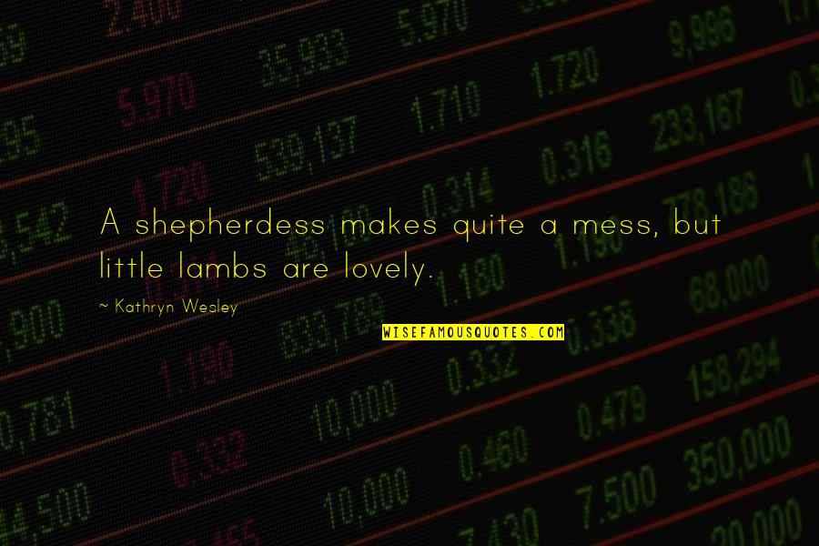 Shepherdess Quotes By Kathryn Wesley: A shepherdess makes quite a mess, but little