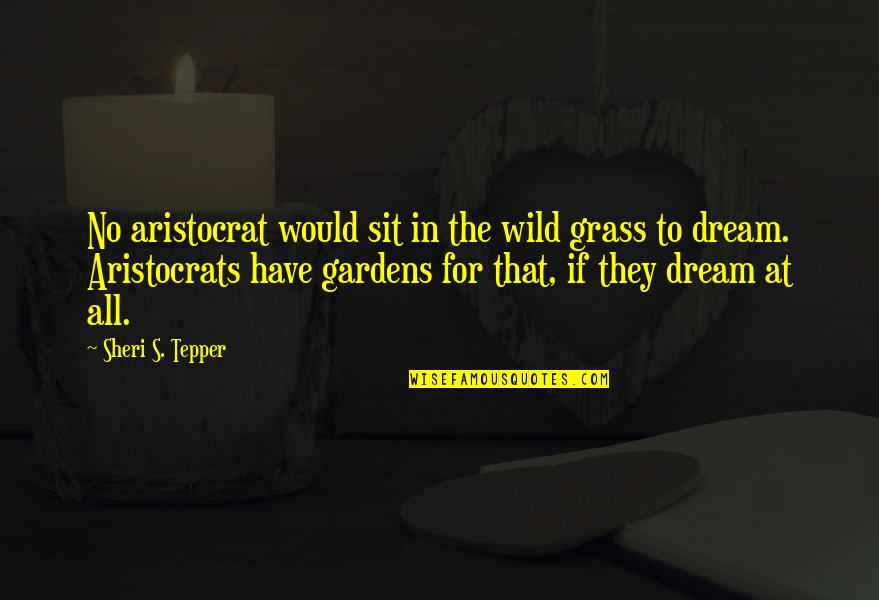 Sheri Tepper Quotes By Sheri S. Tepper: No aristocrat would sit in the wild grass