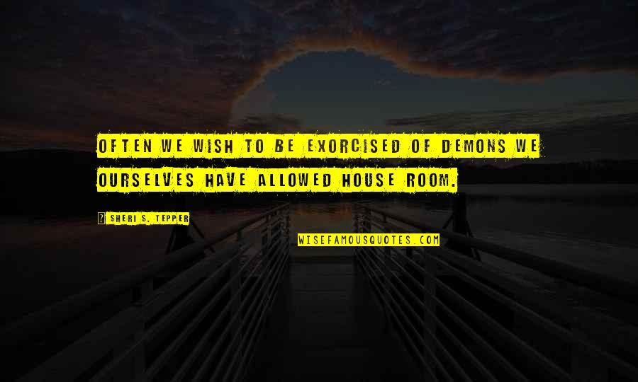 Sheri Tepper Quotes By Sheri S. Tepper: Often we wish to be exorcised of demons