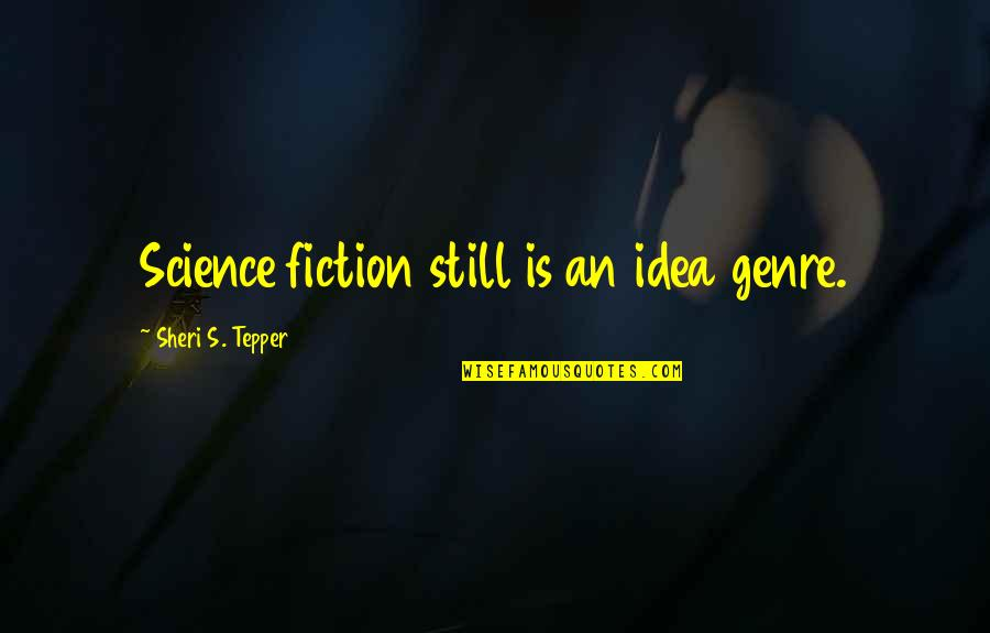 Sheri Tepper Quotes By Sheri S. Tepper: Science fiction still is an idea genre.