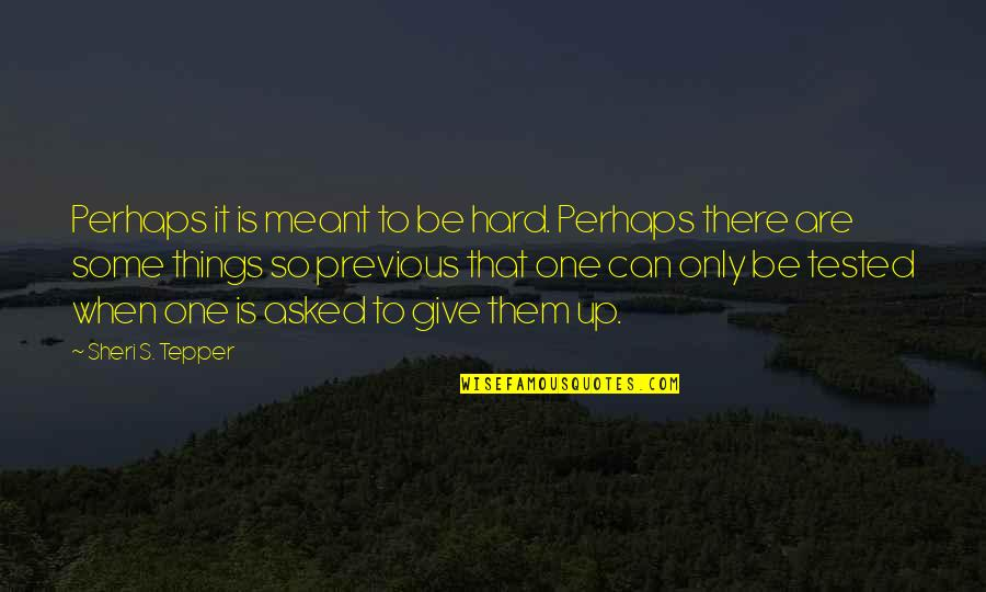 Sheri Tepper Quotes By Sheri S. Tepper: Perhaps it is meant to be hard. Perhaps