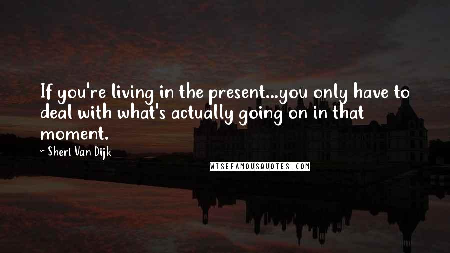 Sheri Van Dijk quotes: If you're living in the present...you only have to deal with what's actually going on in that moment.